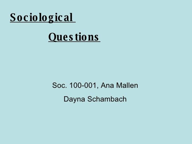 Sociological  Questions Soc. 100-001, Ana Mallen Dayna Schambach