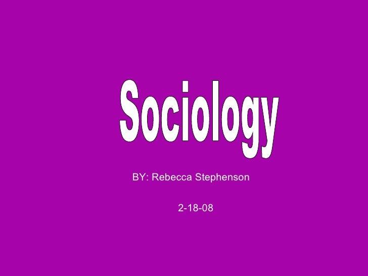 Sociology  BY: Rebecca Stephenson  2-18-08