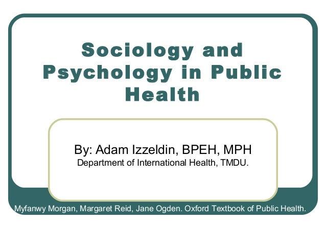 Sociolog y and Psycholog y in Public Health By: Adam Izzeldin, BPEH, MPH Department of International Health, TMDU.  Myfanw...