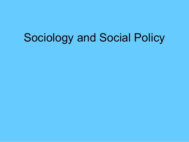 sociology and social policy Social policy refers to the actions governments take in order to influence society, or to the actions opposition parties and 'social movements' (think marxism and feminism) propose to do if they were to gain power.