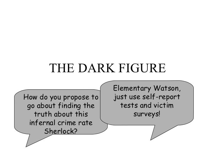 THE DARK FIGURE How do you propose to go about finding the truth about this infernal crime rate Sherlock? Elementary Watso...
