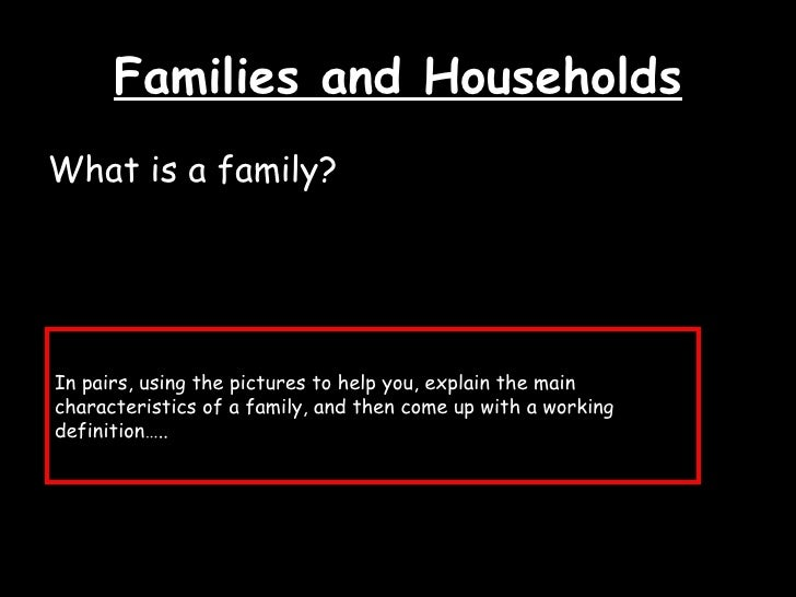 Families and Households <ul><li>What is a family? </li></ul>In pairs, using the pictures to help you, explain the main cha...