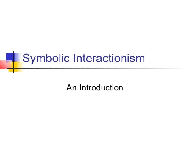 Symbolic Interactionism        An Introduction