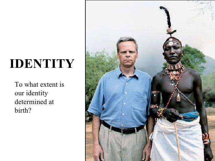 IDENTITY To what extent is our identity determined at birth?