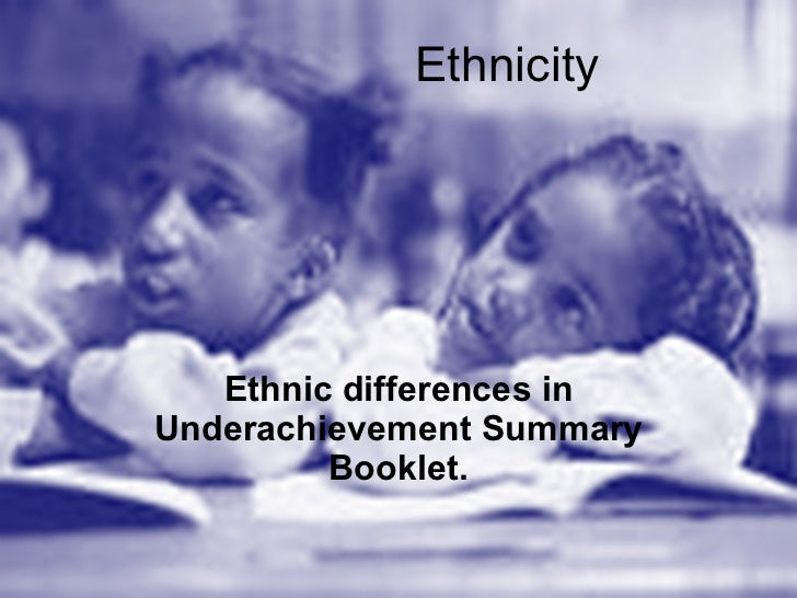 Ethnicity Ethnic differences in Underachievement Summary Booklet.