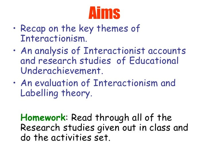 Aims <ul><li>Recap on the key themes of Interactionism. </li></ul><ul><li>An analysis of Interactionist accounts and resea...