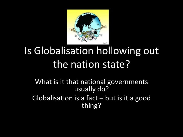 Is Globalisation hollowing out       the nation state?  What is it that national governments               usually do? Glo...