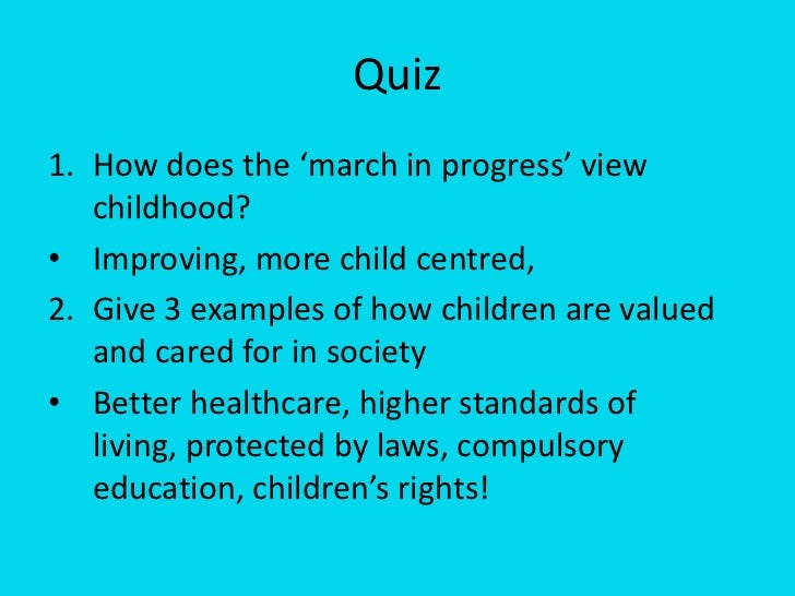 Quiz <br />How does the 'march in progress' view childhood?<br />Improving, more child centred, <br />2. Give 3 examples ...