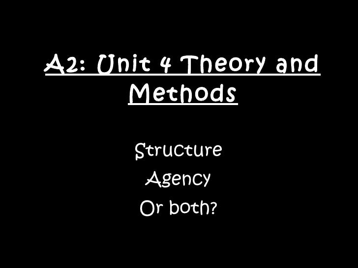 A2: Unit 4 Theory and Methods Structure Agency Or both?