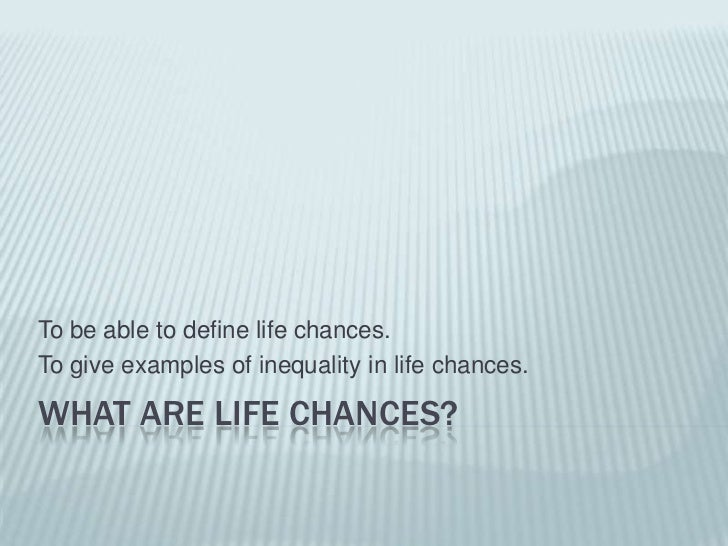 What are life chances?<br />To be able to define life chances.<br />To give examples of inequality in life chances.<br />