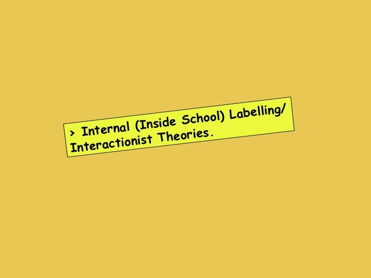 > Internal (Inside School) Labelling/ Interactionist Theories.