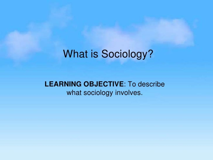 What is Sociology?<br /> <br />LEARNING OBJECTIVE: To describe what sociology involves.<br />