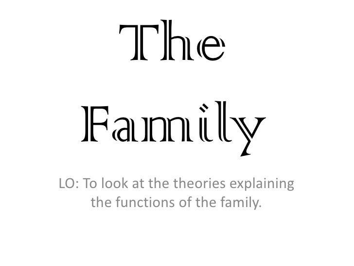 The Family<br />LO: To look at the theories explaining the functions of the family.<br />