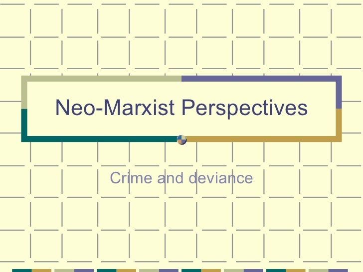 Neo-Marxist Perspectives Crime and deviance
