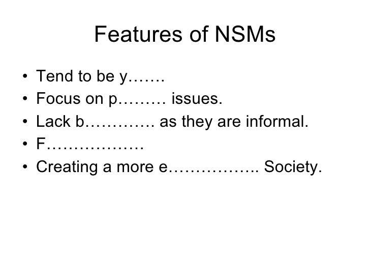 Features of NSMs <ul><li>Tend to be y……. </li></ul><ul><li>Focus on p……… issues. </li></ul><ul><li>Lack b…………. as they are...