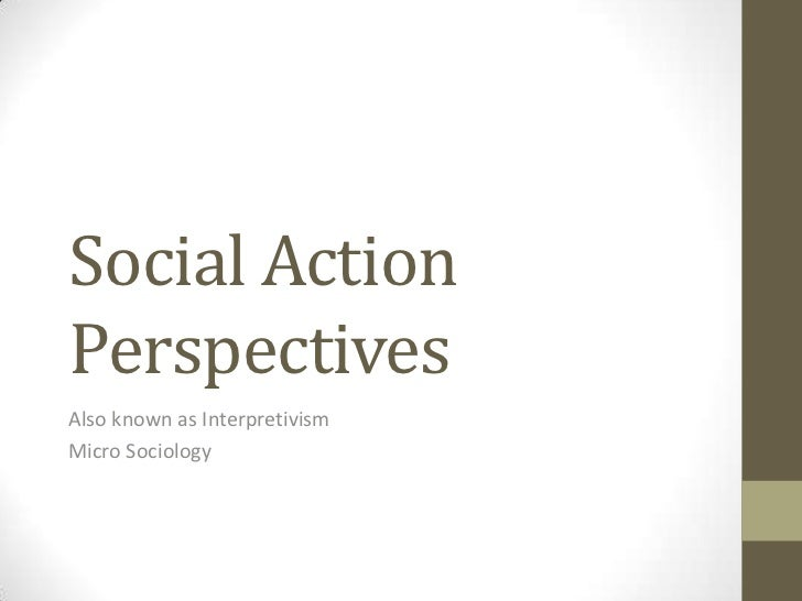 Social ActionPerspectivesAlso known as InterpretivismMicro Sociology