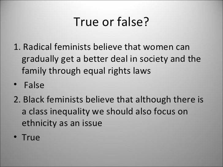 True or false? <ul><li>1.Radical feminists believe that women can gradually get a better deal in society and the family t...