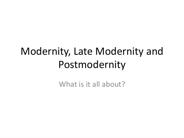 Modernity, Late Modernity and Postmodernity What is it all about?