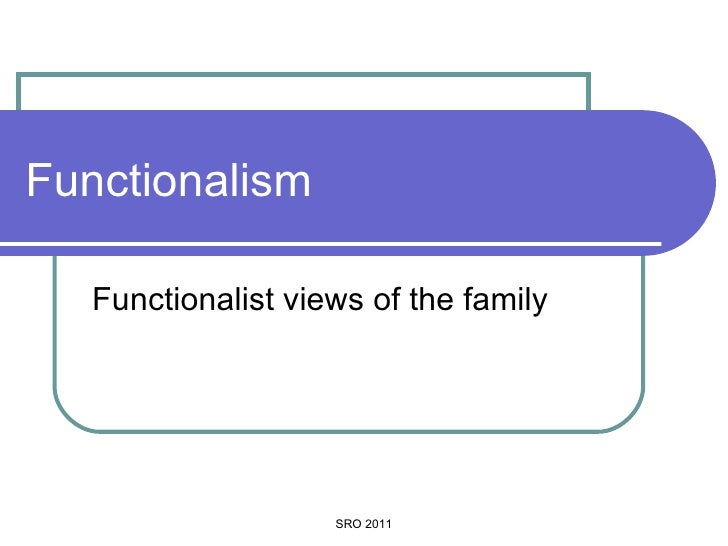 Functionalism Functionalist views of the family SRO 2011