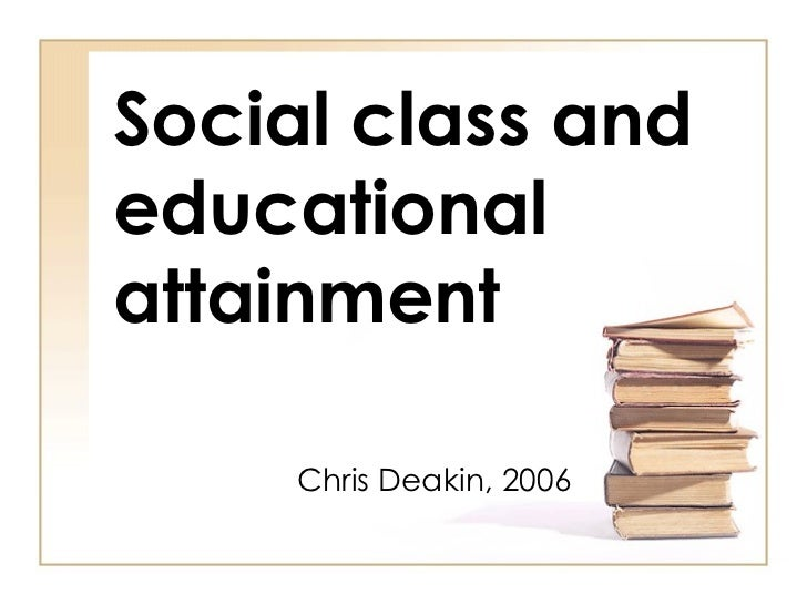 Social class and educational attainment Chris Deakin, 2006