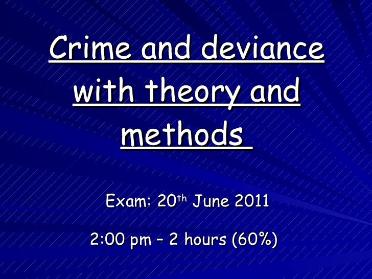 Crime and deviance with theory and methods  Exam: 20 th  June 2011 2:00 pm – 2 hours (60%)