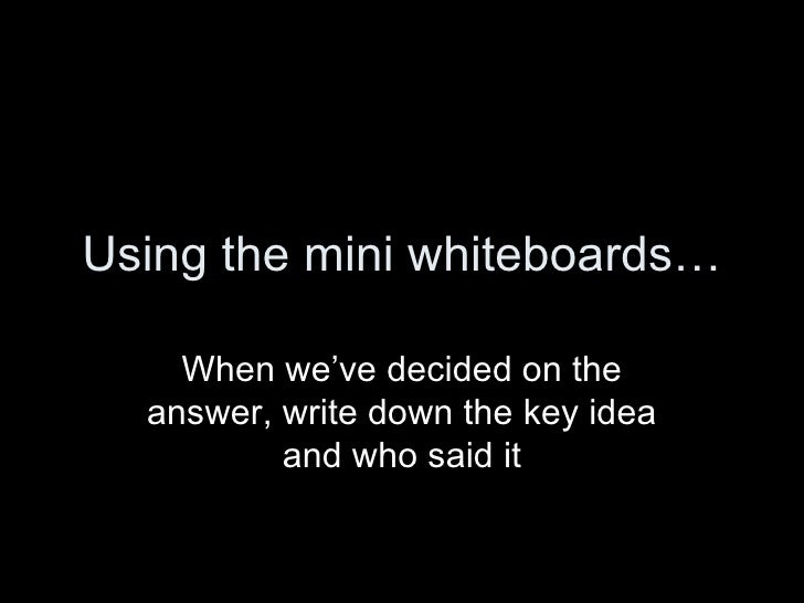 Using the mini whiteboards… When we've decided on the answer, write down the key idea and who said it
