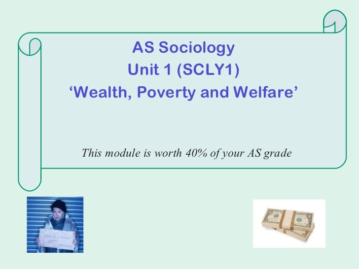 AS Sociology Unit 1 (SCLY1) ' Wealth, Poverty and Welfare' This module is worth 40% of your AS grade