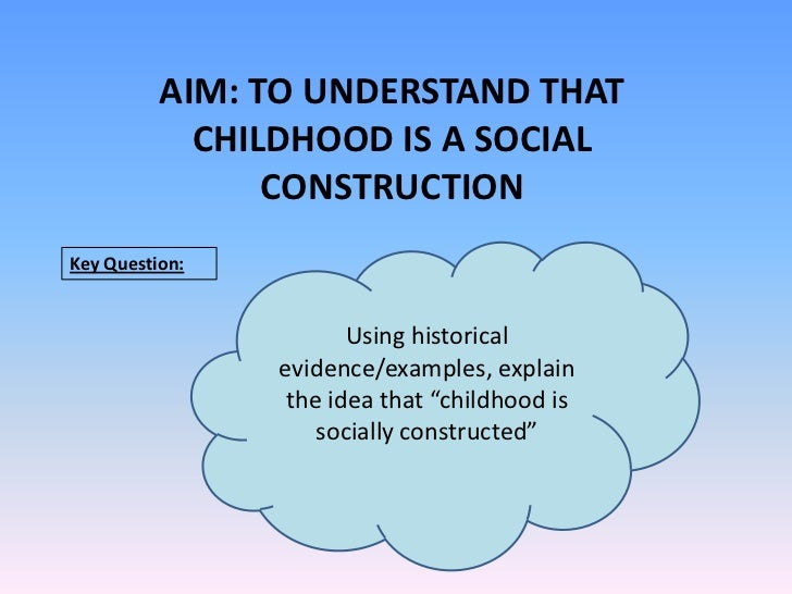 AIM: TO UNDERSTAND THAT CHILDHOOD IS A SOCIAL CONSTRUCTION<br />Key Question:<br />Using historical evidence/examples, exp...