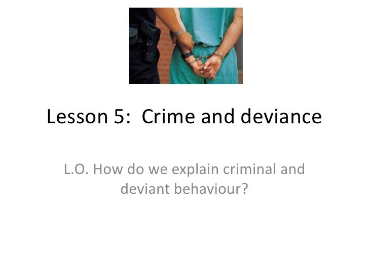Lesson 5:  Crime and deviance<br />L.O. How do we explain criminal and deviant behaviour?<br />