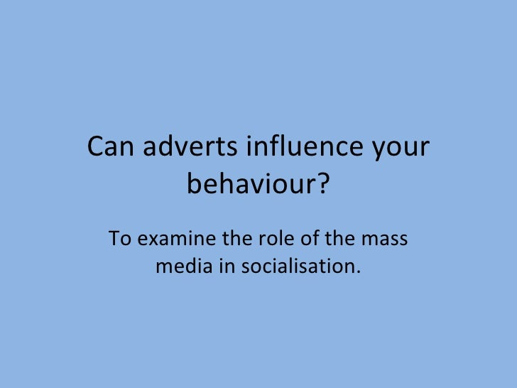 Can adverts influence your behaviour? To examine the role of the mass media in socialisation.