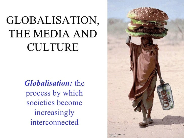 GLOBALISATION,THE MEDIA AND   CULTURE  Globalisation: the  process by which  societies become    increasingly   interconne...