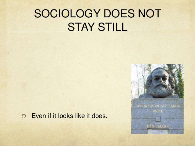 SOCIOLOGY DOES NOT STAY STILL Even if it looks like it does.