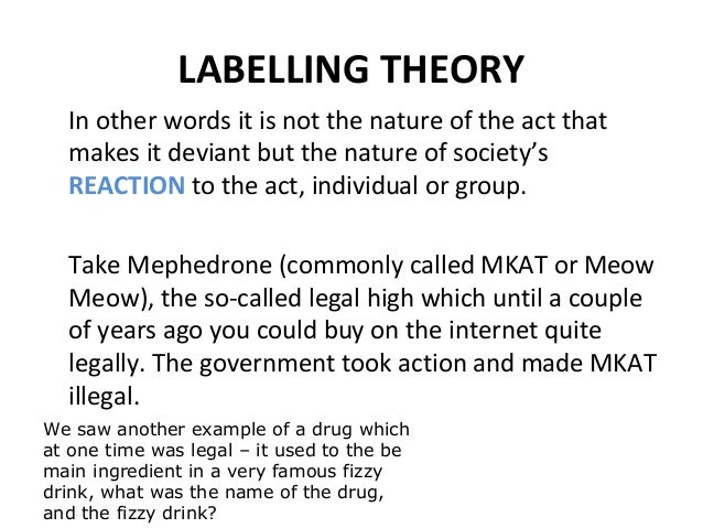 to what extent does labelling theory Labeling theory is one of the most important approaches to understanding deviant and criminal behavior within sociology it begins with the assumption that no act is intrinsically criminal instead, definitions of criminality are established by those in power through the formulation of laws and the interpretation of those laws by police, courts.