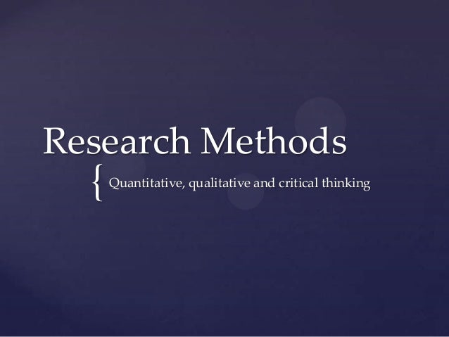 Research Methods  {   Quantitative, qualitative and critical thinking