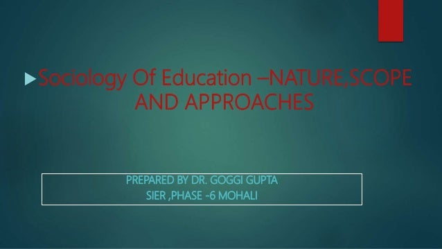 PREPARED BY DR. GOGGI GUPTA SIER ,PHASE -6 MOHALI Sociology Of Education –NATURE,SCOPE AND APPROACHES