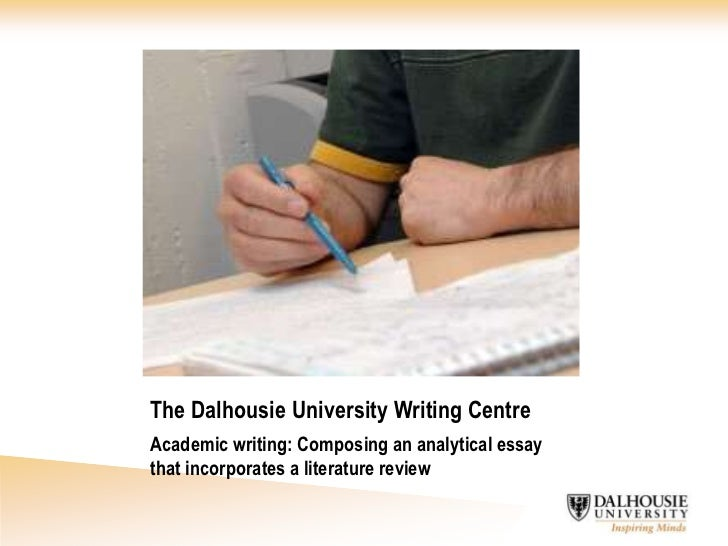 The Dalhousie University Writing Centre<br />Academic writing: Composing an analytical essay that incorporates a literatur...