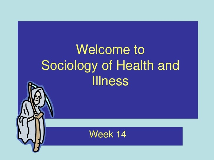 Welcome toSociology of Health and        Illness       Week 14