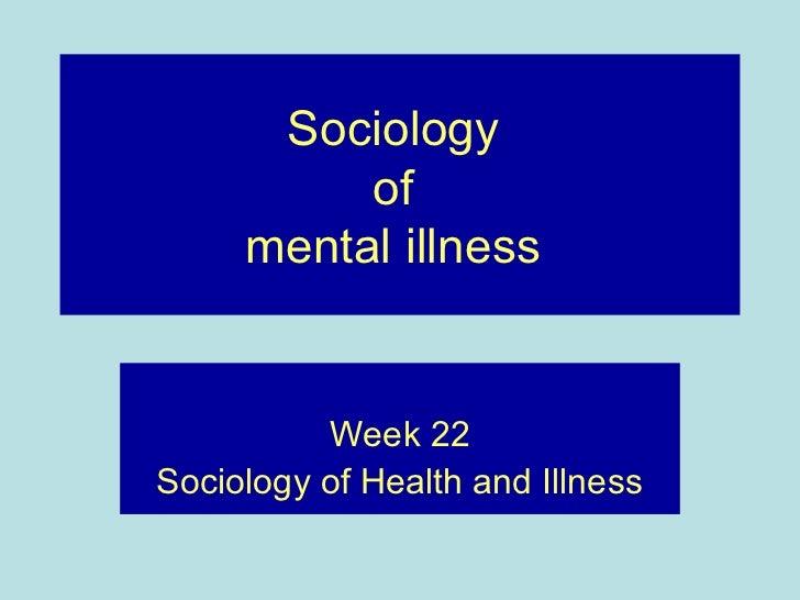 Sociology          of     mental illness          Week 22Sociology of Health and Illness