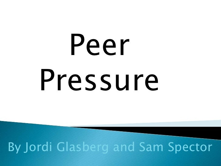Peer Pressure<br />By Jordi Glasberg and Sam Spector<br />