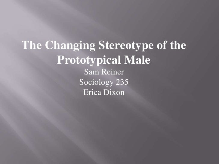 The Changing Stereotype of the Prototypical Male<br />Sam Reiner<br />Sociology 235<br />Erica Dixon<br />