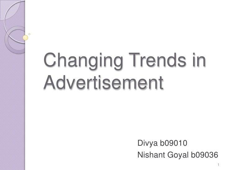 Changing Trends inAdvertisement          Divya b09010          Nishant Goyal b09036                             1