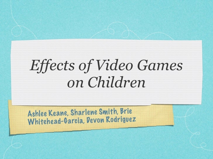 Effects of Video Games      on ChildrenAshle e K ea ne, Sh a rlene Sm it h, BrieWh iteh ead- G a rc ia, De v on R odriguez