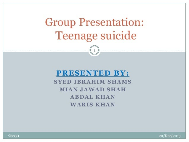 Group Presentation: Teenage suicide 1  PRESENTED BY: SYED IBRAHIM SHAMS MIAN JAWAD SHAH ABDAL KHAN WARIS KHAN  Group 1  20...