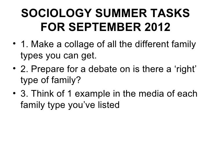 SOCIOLOGY SUMMER TASKS    FOR SEPTEMBER 2012• 1. Make a collage of all the different family  types you can get.• 2. Prepar...