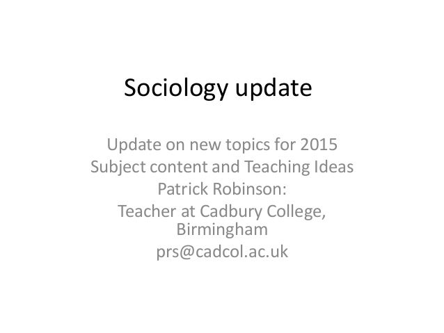 Sociology update Update on new topics for 2015 Subject content and Teaching Ideas Patrick Robinson: Teacher at Cadbury Col...