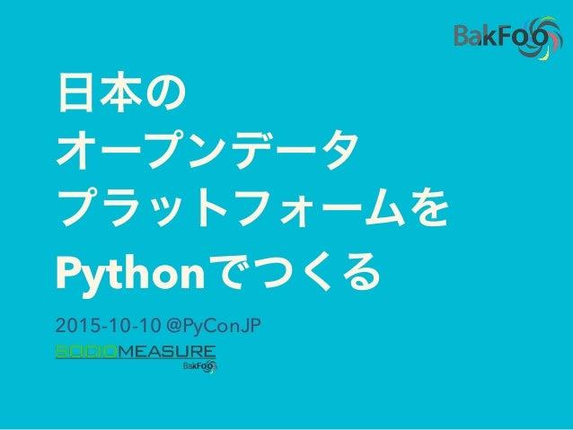 日本の オープンデータ プラットフォームを Pythonでつくる 2015-10-10 @PyConJP