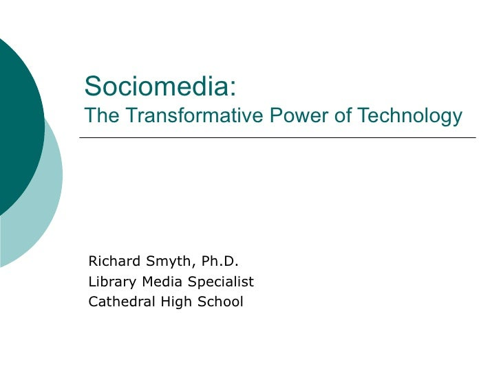 Sociomedia:  The Transformative Power of Technology Richard Smyth, Ph.D. Library Media Specialist Cathedral High School