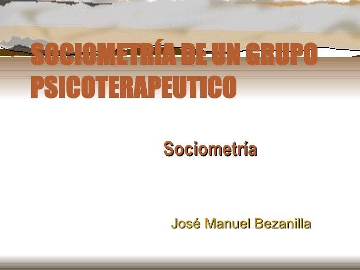 SOCIOMETRÍA DE UN GRUPO PSICOTERAPEUTICO Sociometría José Manuel Bezanilla