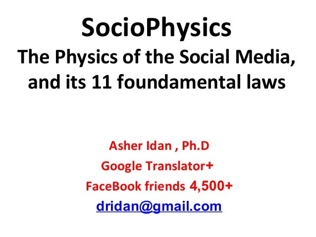 SocioPhysics The Physics of the Social Media, and its 11 foundamental laws Asher Idan , Ph.D +Google Translator +4,500Face...