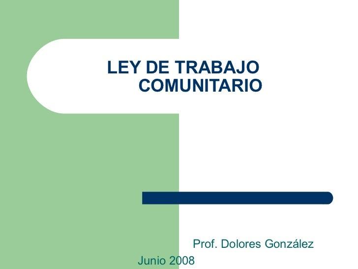 LEY DE TRABAJO    COMUNITARIO Prof. Dolores González Junio 2008